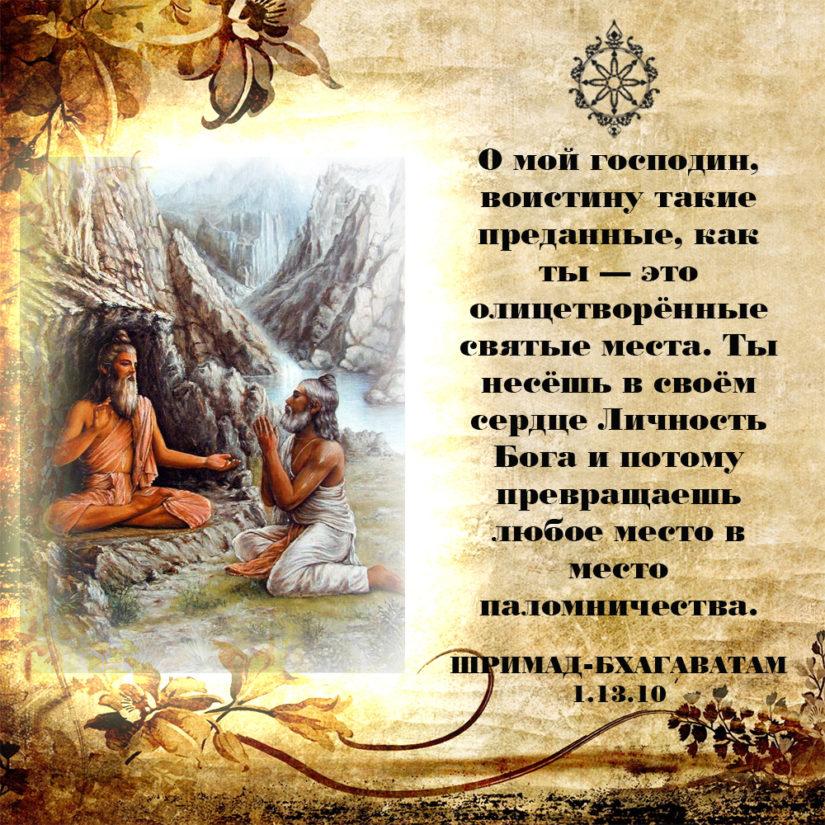 О мой господин, воистину такие преданные, как ты — это олицетворённые святые места. Ты несёшь в своём сердце Личность Бога и потому превращаешь любое место в место паломничества.