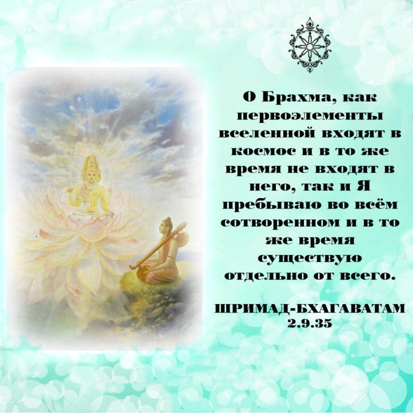 О Брахма, как первоэлементы вселенной входят в космос и в то же время не входят в него, так и Я пребываю во всём сотворенном и в то же время существую отдельно от всего.