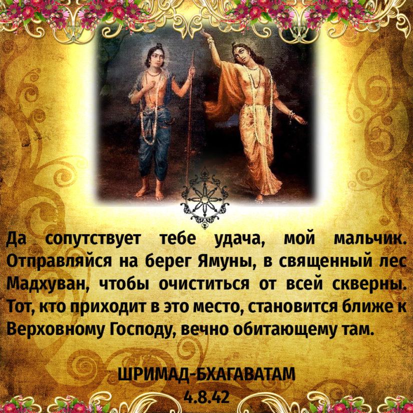 Да сопутствует тебе удача, мой мальчик. Отправляйся на берег Ямуны, в священный лес Мадхуван, чтобы очиститься от всей скверны. Тот, кто приходит в это место, становится ближе к Верховному Господу, вечно обитающему там.