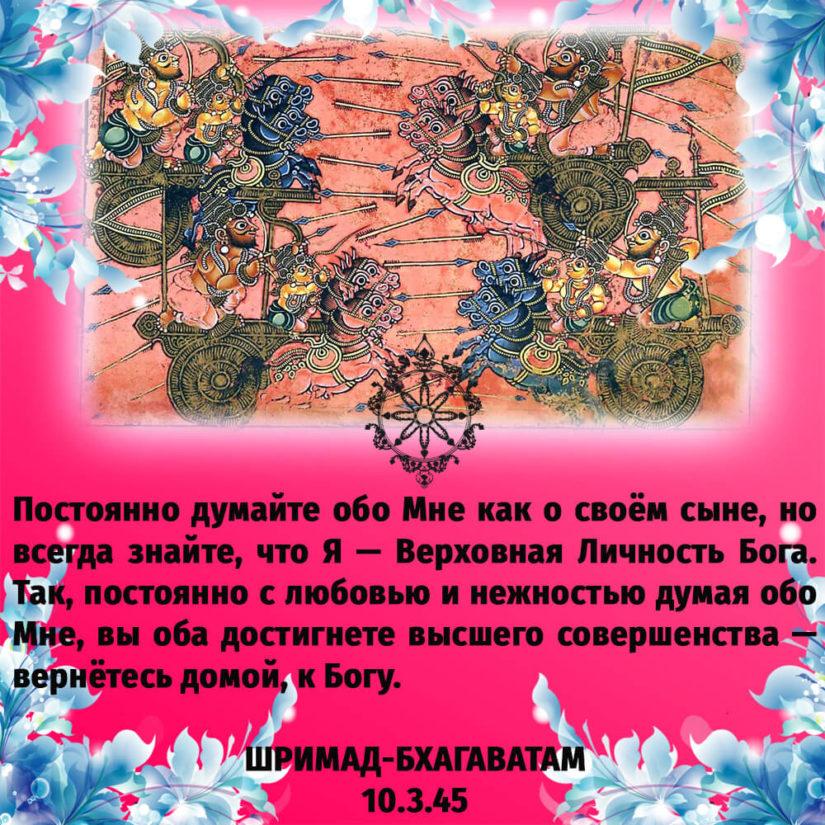 Постоянно думайте обо Мне как о своём сыне, но всегда знайте, что Я — Верховная Личность Бога. Так, постоянно с любовью и нежностью думая обо Мне, вы оба достигнете высшего совершенства — вернётесь домой, к Богу.