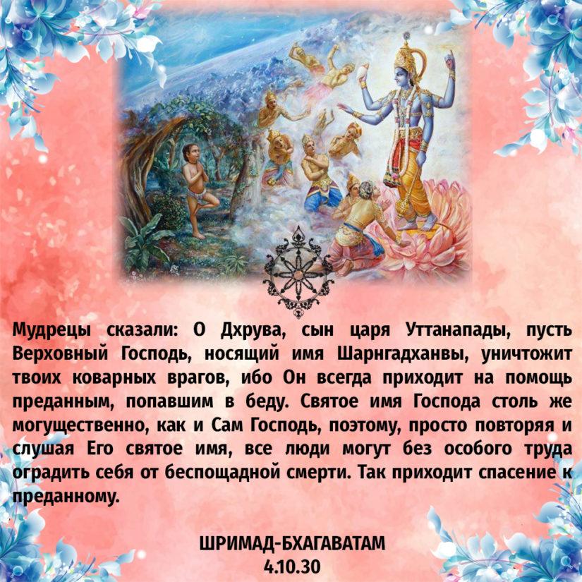 Мудрецы сказали: О Дхрува, сын царя Уттанапады, пусть Верховный Господь, носящий имя Шарнгадханвы, уничтожит твоих коварных врагов, ибо Он всегда приходит на помощь преданным, попавшим в беду. Святое имя Господа столь же могущественно, как и Сам Господь, поэтому, просто повторяя и слушая Его святое имя, все люди могут без особого труда оградить себя от беспощадной смерти. Так приходит спасение к преданному.