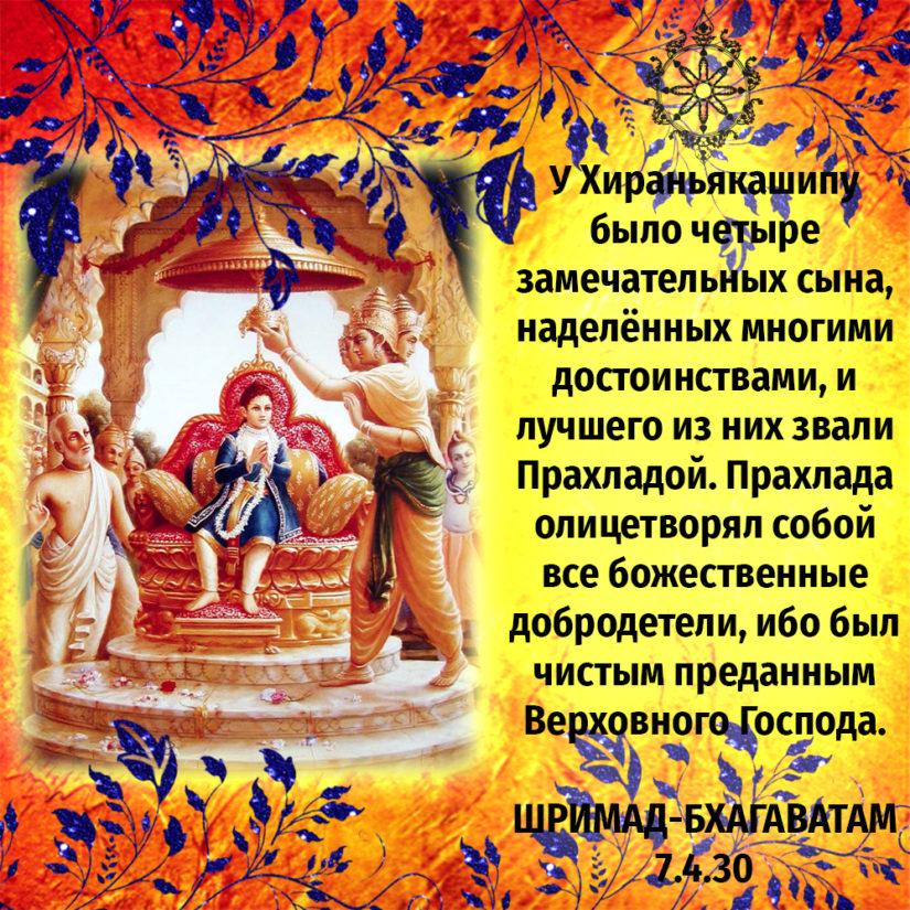 У Хираньякашипу было четыре замечательных сына, наделённых многими достоинствами, и лучшего из них звали Прахладой. Прахлада олицетворял собой все божественные добродетели, ибо был чистым преданным Верховного Господа.