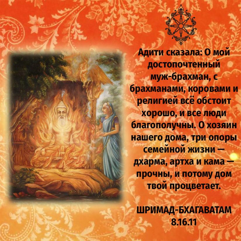 Адити сказала: О мой достопочтенный муж-брахман, с брахманами, коровами и религией всё обстоит хорошо, и все люди благополучны. О хозяин нашего дома, три опоры семейной жизни — дхарма, артха и кама — прочны, и потому дом твой процветает.