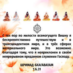С тех пор по милости всемогущего Вишну я беспрепятственно путешествую и в трансцендентном мире, и в трёх сферах материального мира. Это возможно благодаря тому, что я непреклонен в своём непрерывном преданном служении Господу.